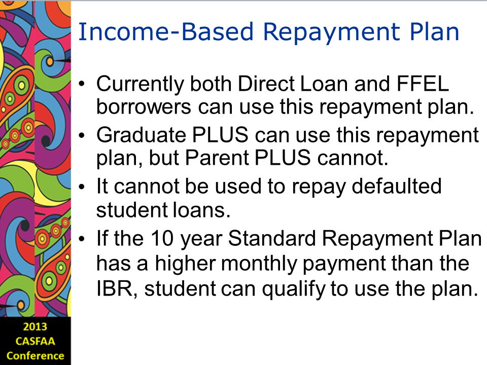 Income-BasedRepaymentPlan Currently both Direct Loan and FFEL borrowers can use this repayment plan.