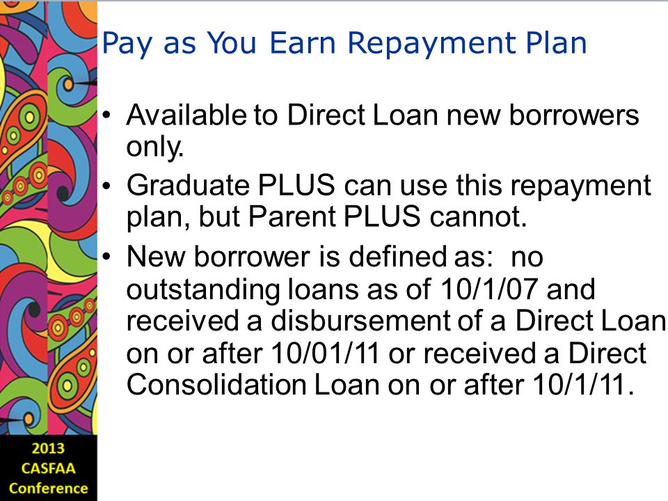 Pay as You Earn Repayment Plan Available to Direct Loan new borrowers only.