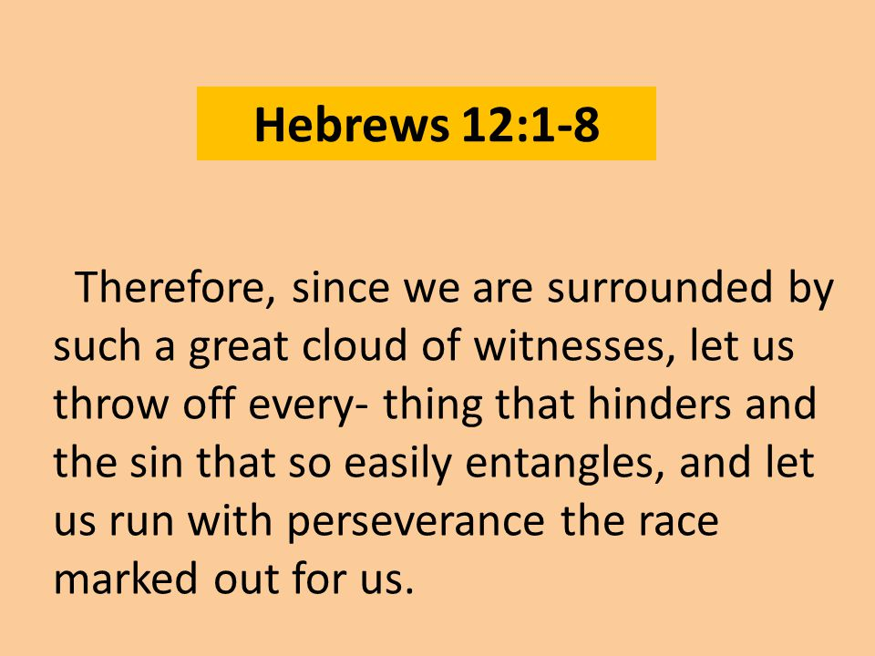 Hebrews 12:1-8 Therefore, since we are surrounded by such a great cloud of witnesses, let us throw off every- thing that hinders and the sin that so easily entangles, and let us run with perseverance the race marked out for us.
