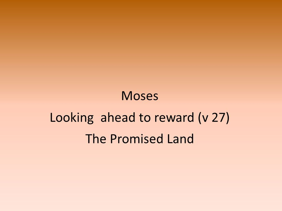 Moses Looking ahead to reward (v 27) The Promised Land