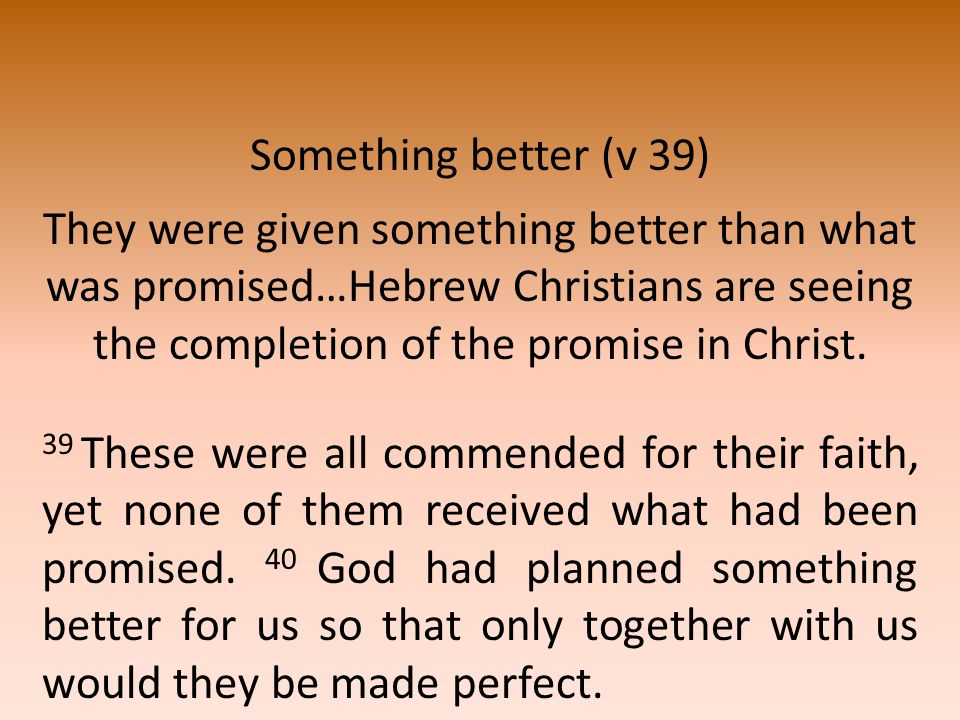 Something better (v 39) They were given something better than what was promised…Hebrew Christians are seeing the completion of the promise in Christ.