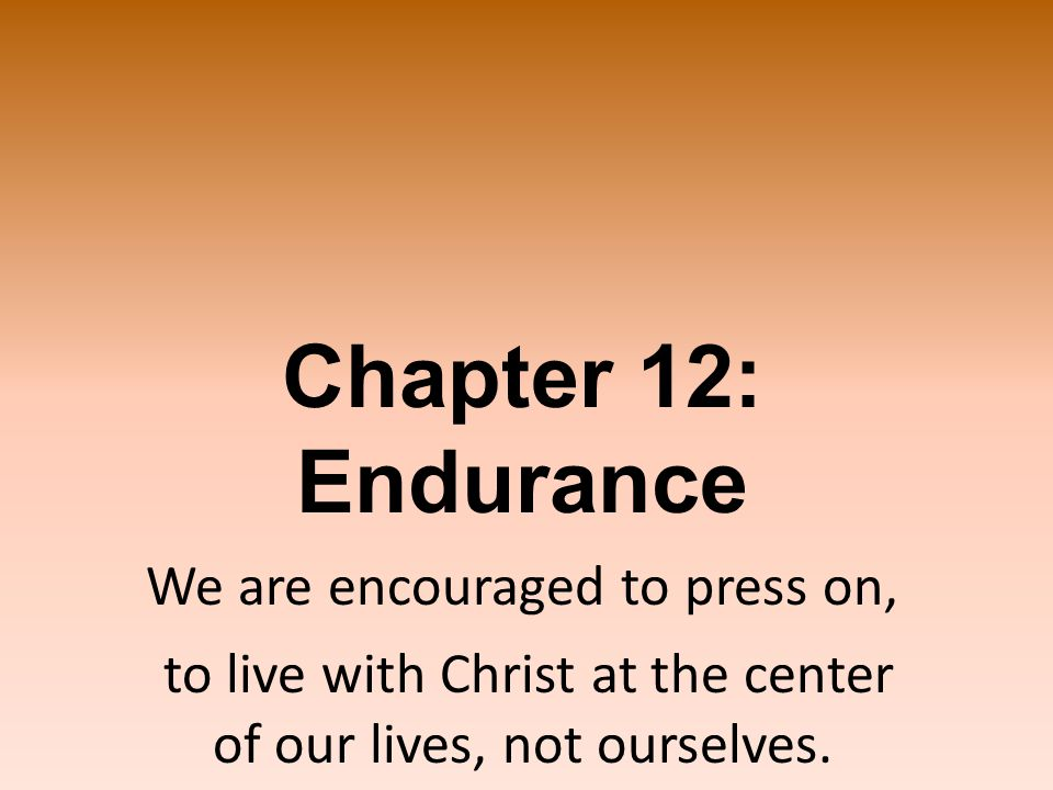 Chapter 12: Endurance We are encouraged to press on, to live with Christ at the center of our lives, not ourselves.