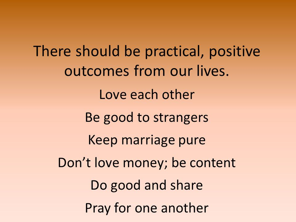 There should be practical, positive outcomes from our lives.