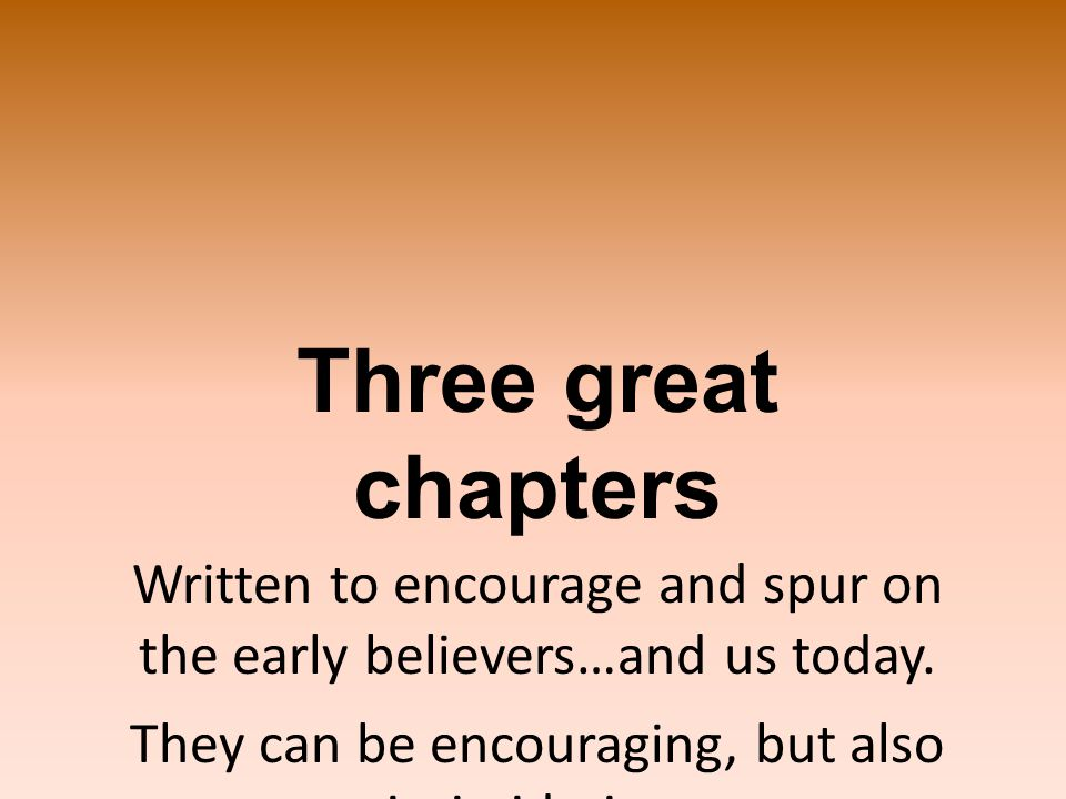 Three great chapters Written to encourage and spur on the early believers…and us today.
