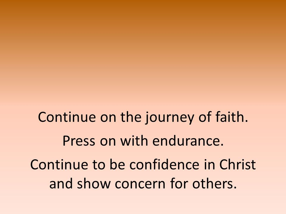 Continue on the journey of faith. Press on with endurance.