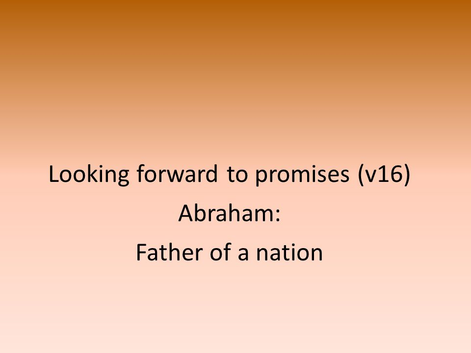 Looking forward to promises (v16) Abraham: Father of a nation