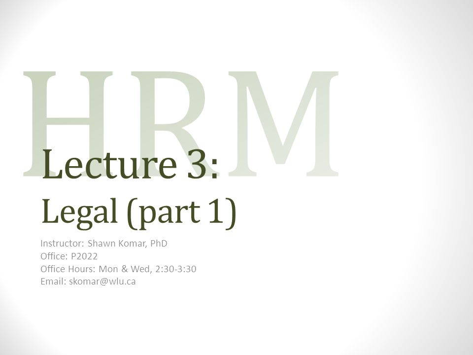 Lecture 3: Legal (part 1) Instructor: Shawn Komar, PhD Office: P2022 Office Hours: Mon & Wed, 2:30-3:30 Email: skomar@wlu.ca
