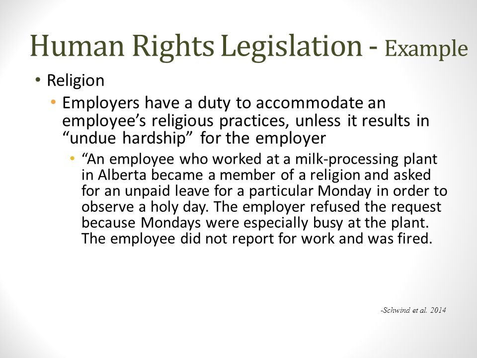 Human Rights Legislation - Example Religion Employers have a duty to accommodate an employee's religious practices, unless it results in undue hardship for the employer An employee who worked at a milk-processing plant in Alberta became a member of a religion and asked for an unpaid leave for a particular Monday in order to observe a holy day.