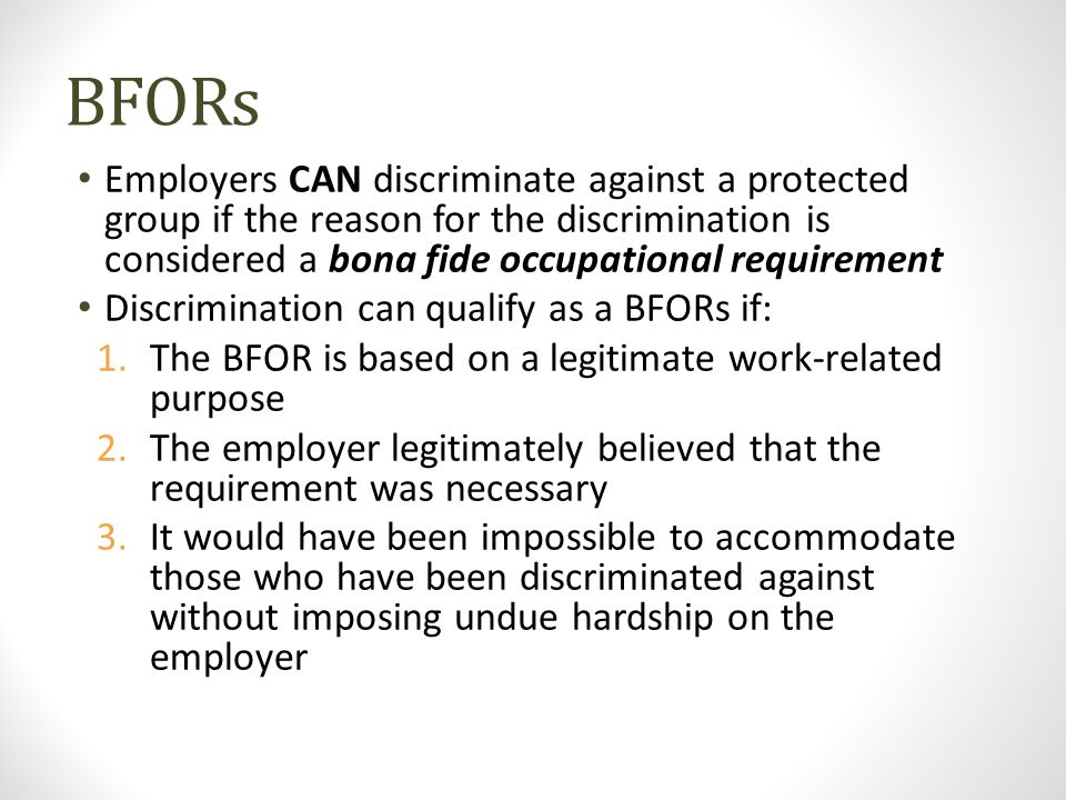 BFORs Employers CAN discriminate against a protected group if the reason for the discrimination is considered a bona fide occupational requirement Dis