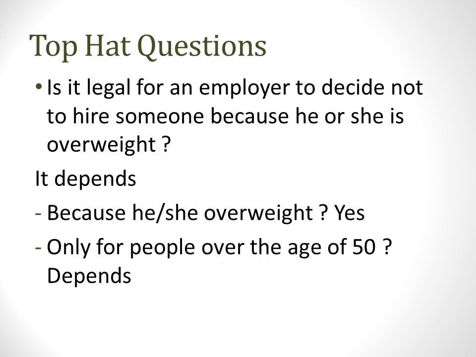 Top Hat Questions Is it legal for an employer to decide not to hire someone because he or she is overweight ? It depends -Because he/she overweight ?