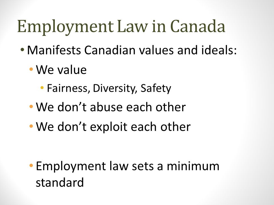 Employment Law in Canada Manifests Canadian values and ideals: We value Fairness, Diversity, Safety We don't abuse each other We don't exploit each ot
