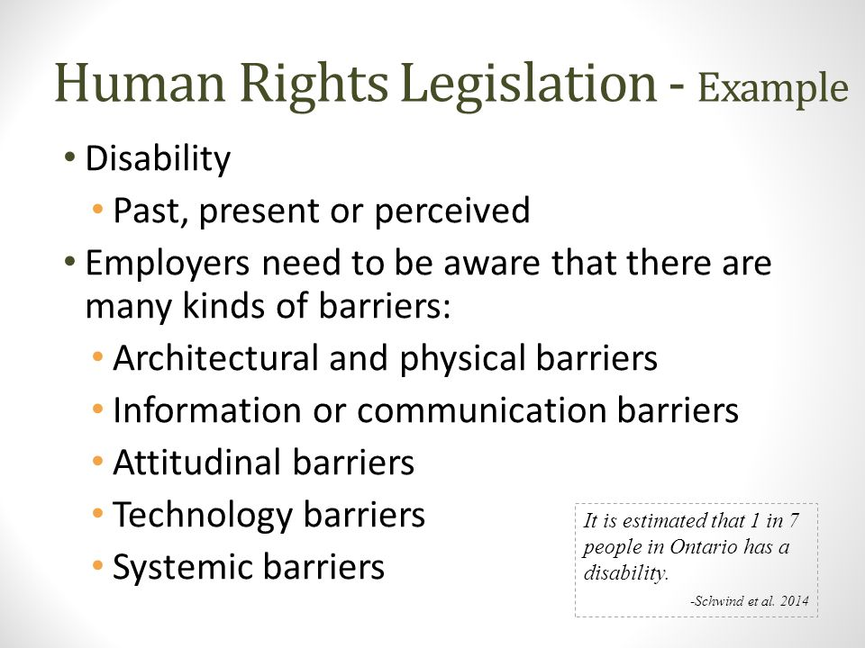 Human Rights Legislation - Example Disability Past, present or perceived Employers need to be aware that there are many kinds of barriers: Architectur