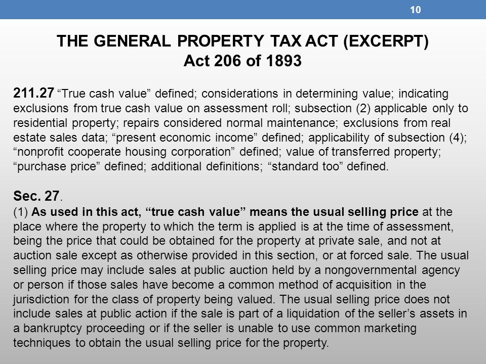 THE GENERAL PROPERTY TAX ACT (EXCERPT) Act 206 of 1893 211.27 True cash value defined; considerations in determining value; indicating exclusions from true cash value on assessment roll; subsection (2) applicable only to residential property; repairs considered normal maintenance; exclusions from real estate sales data; present economic income defined; applicability of subsection (4); nonprofit cooperate housing corporation defined; value of transferred property; purchase price defined; additional definitions; standard too defined.