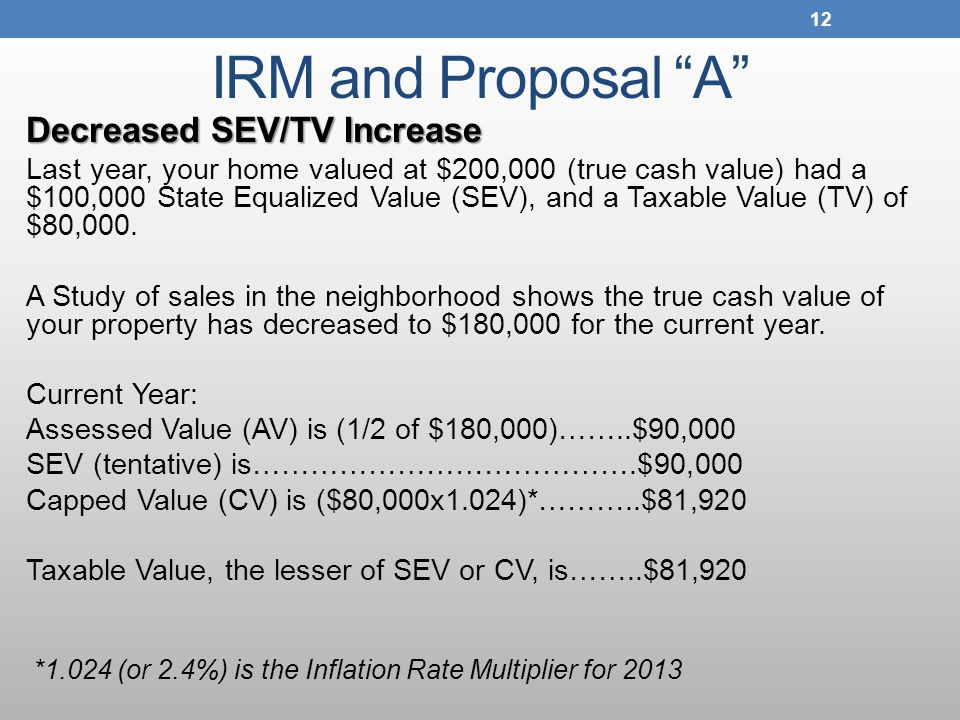 IRM and Proposal A Decreased SEV/TV Increase Last year, your home valued at $200,000 (true cash value) had a $100,000 State Equalized Value (SEV), and a Taxable Value (TV) of $80,000.
