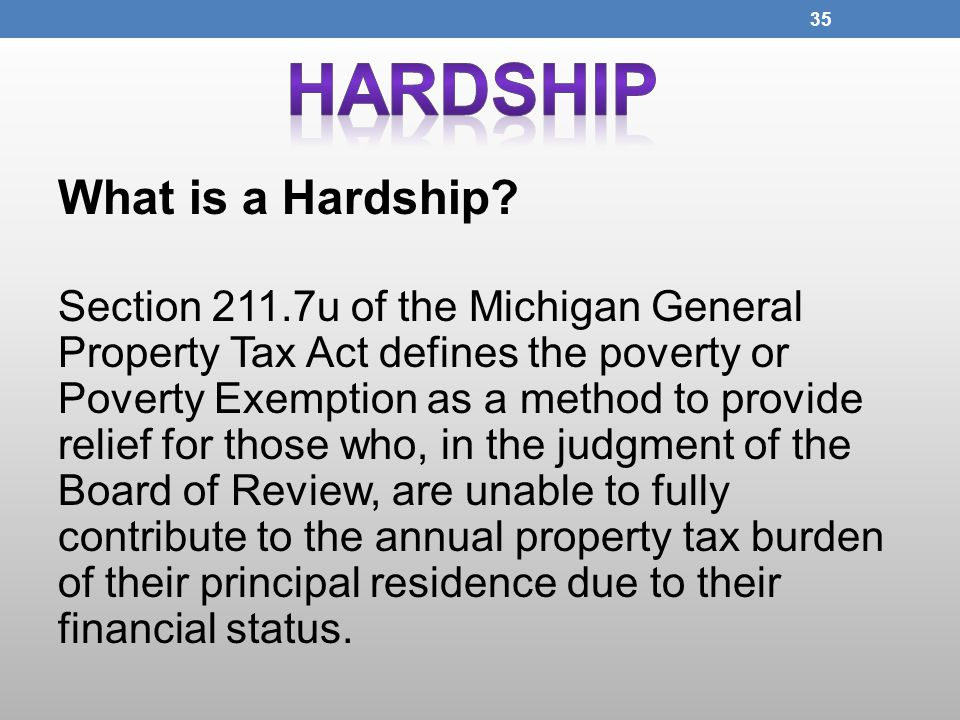 What is a Hardship? Section 211.7u of the Michigan General Property Tax Act defines the poverty or Poverty Exemption as a method to provide relief for