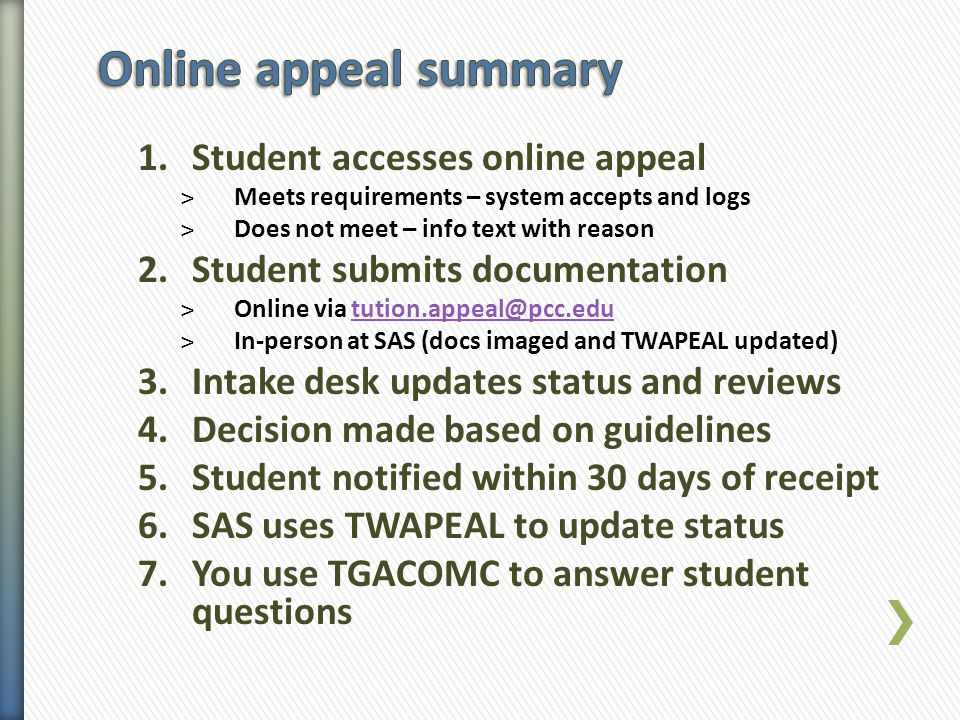 1.Student accesses online appeal ˃Meets requirements – system accepts and logs ˃Does not meet – info text with reason 2.Student submits documentation ˃Online via tution.appeal@pcc.edutution.appeal@pcc.edu ˃In-person at SAS (docs imaged and TWAPEAL updated) 3.Intake desk updates status and reviews 4.Decision made based on guidelines 5.Student notified within 30 days of receipt 6.SAS uses TWAPEAL to update status 7.You use TGACOMC to answer student questions