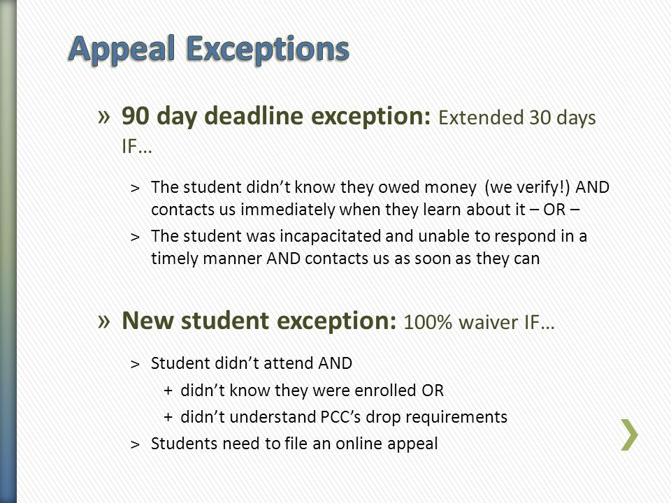 » 90 day deadline exception: Extended 30 days IF… ˃The student didn't know they owed money (we verify!) AND contacts us immediately when they learn about it – OR – ˃The student was incapacitated and unable to respond in a timely manner AND contacts us as soon as they can » New student exception: 100% waiver IF… ˃Student didn't attend AND +didn't know they were enrolled OR +didn't understand PCC's drop requirements ˃ Students need to file an online appeal