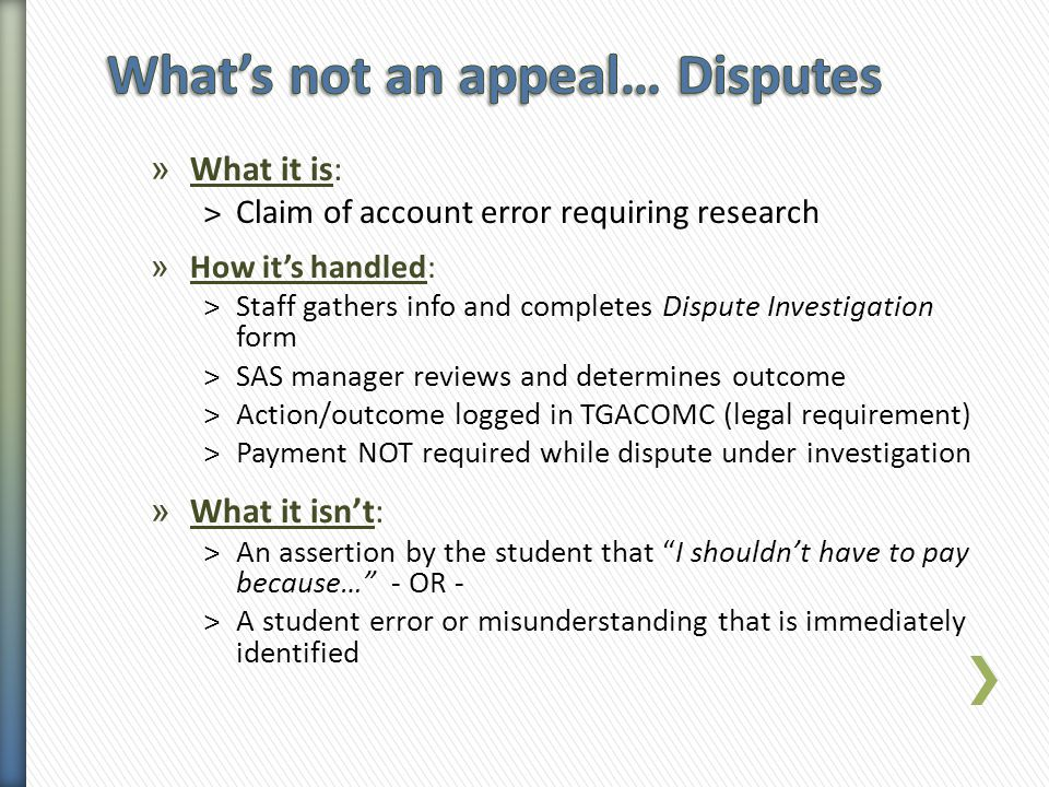 » What it is: ˃Claim of account error requiring research » How it's handled: ˃Staff gathers info and completes Dispute Investigation form ˃SAS manager reviews and determines outcome ˃Action/outcome logged in TGACOMC (legal requirement) ˃Payment NOT required while dispute under investigation » What it isn't: ˃An assertion by the student that I shouldn't have to pay because… - OR - ˃A student error or misunderstanding that is immediately identified