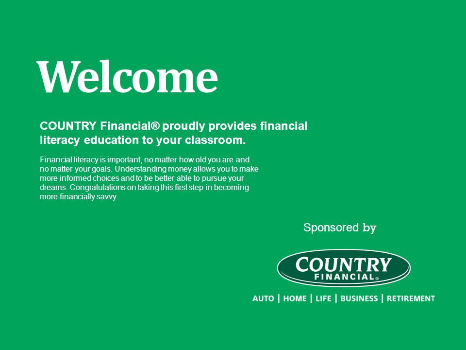 Sponsored by Welcome COUNTRY Financial® proudly provides financial literacy education to your classroom. Financial literacy is important, no matter ho