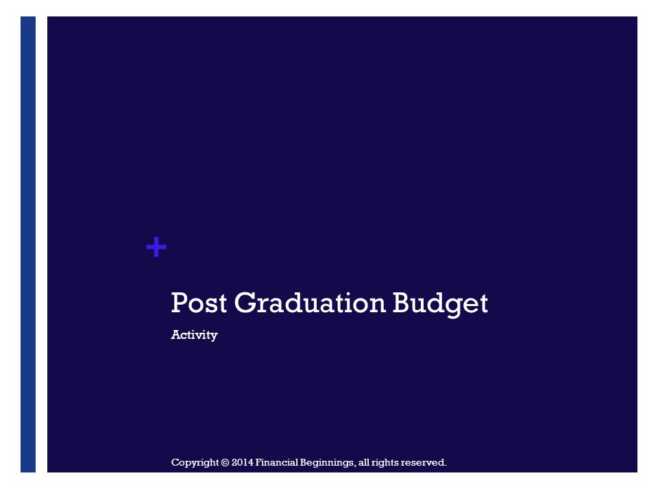 + Post Graduation Budget Activity Copyright © 2014 Financial Beginnings, all rights reserved.