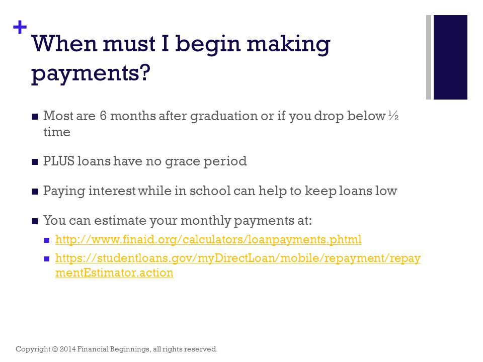+ When must I begin making payments? Most are 6 months after graduation or if you drop below ½ time PLUS loans have no grace period Paying interest wh