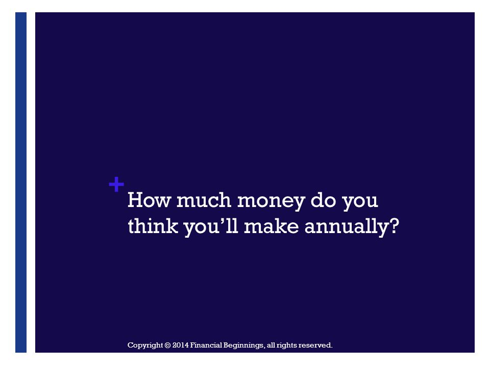 + How much money do you think you'll make annually? Copyright © 2014 Financial Beginnings, all rights reserved.