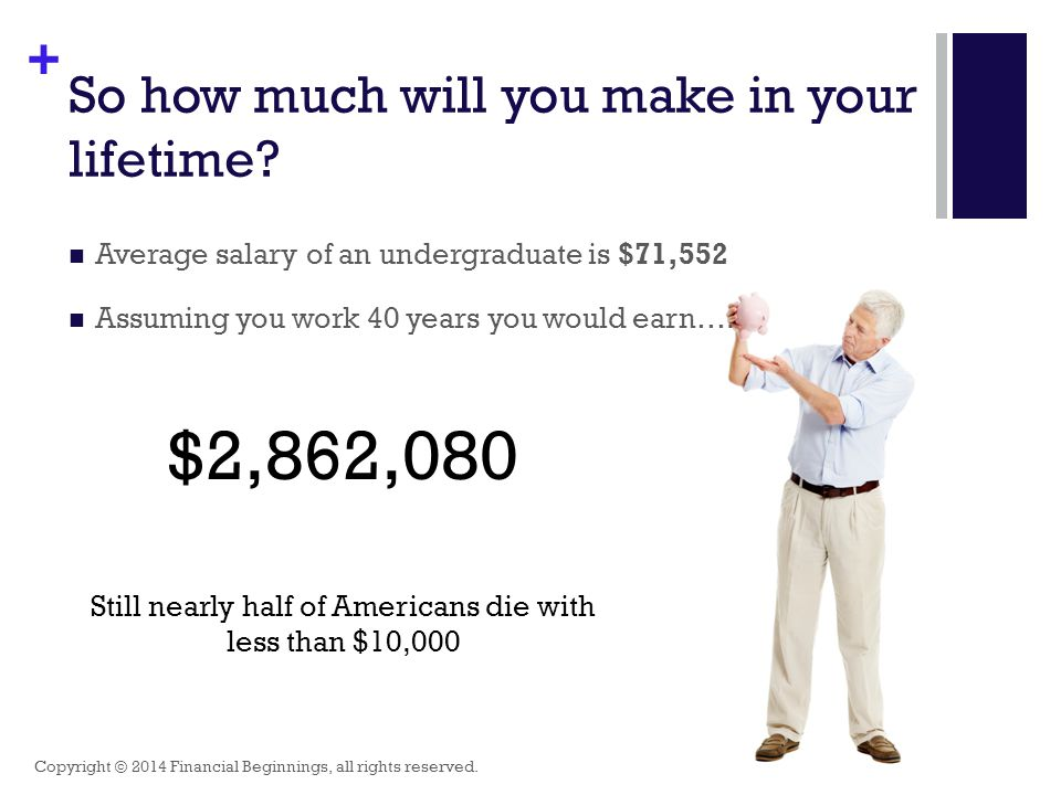 + So how much will you make in your lifetime? Average salary of an undergraduate is $71,552 Assuming you work 40 years you would earn…. $2,862,080 Sti
