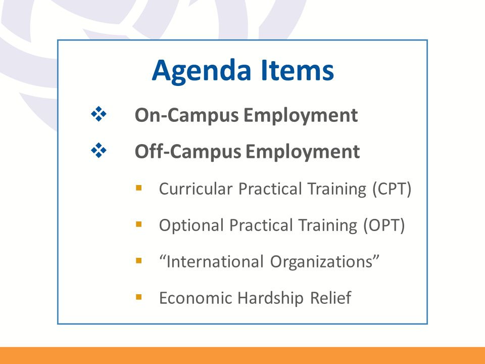 "Agenda Items  On-Campus Employment  Off-Campus Employment  Curricular Practical Training (CPT)  Optional Practical Training (OPT)  ""International"