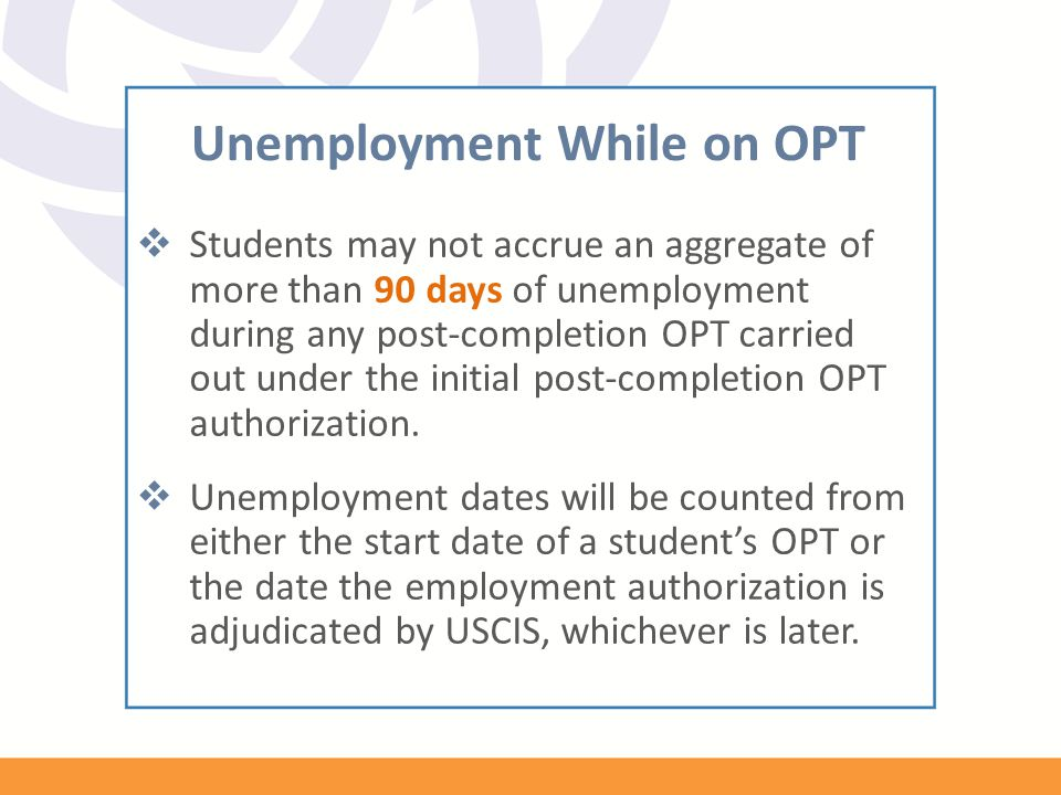 Unemployment While on OPT  Students may not accrue an aggregate of more than 90 days of unemployment during any post-completion OPT carried out under