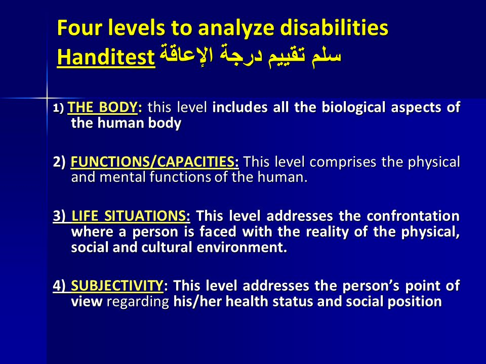 Four levels to analyze disabilities Handitest سلم تقييم درجة الإعاقة 1) THE BODY: this level includes all the biological aspects of the human body 2)