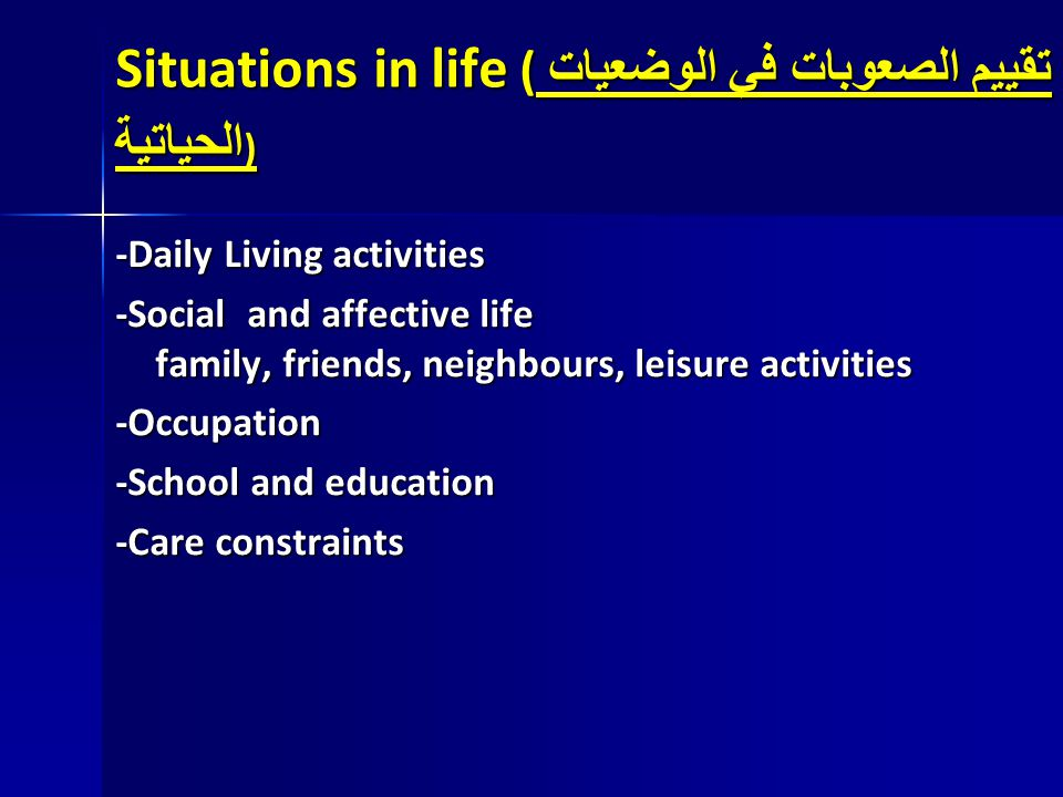 Situations in life ( تقييم الصعوبات في الوضعيات الحياتية ) -Daily Living activities -Social and affective life family, friends, neighbours, leisure ac