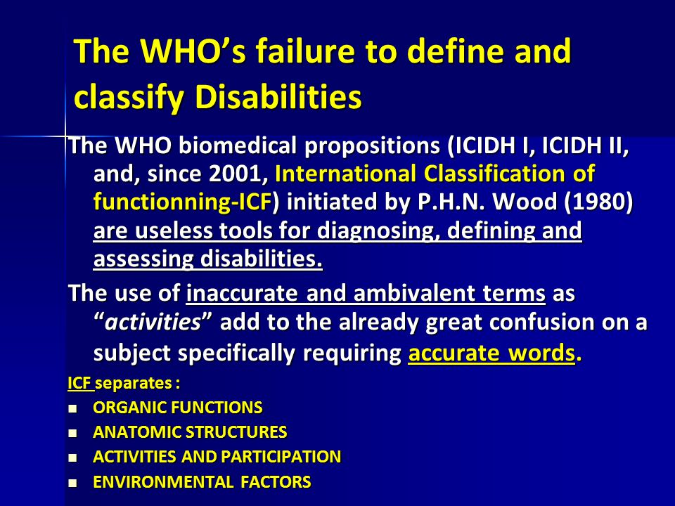 The WHO's failure to define and classify Disabilities The WHO biomedical propositions (ICIDH I, ICIDH II, and, since 2001, International Classificatio