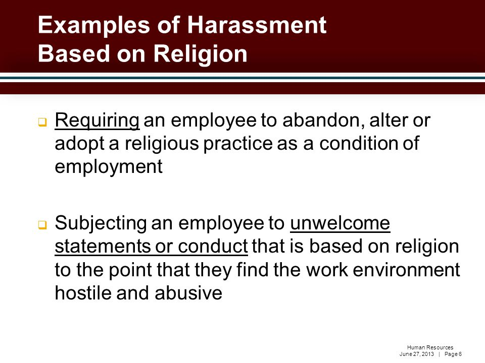 Human Resources June 27, 2013 | Page 6  Requiring an employee to abandon, alter or adopt a religious practice as a condition of employment  Subjecting an employee to unwelcome statements or conduct that is based on religion to the point that they find the work environment hostile and abusive Examples of Harassment Based on Religion