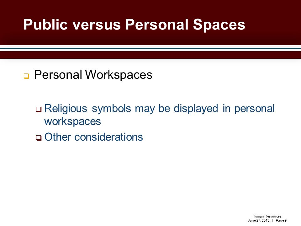 Human Resources June 27, 2013 | Page 9  Personal Workspaces  Religious symbols may be displayed in personal workspaces  Other considerations Public versus Personal Spaces