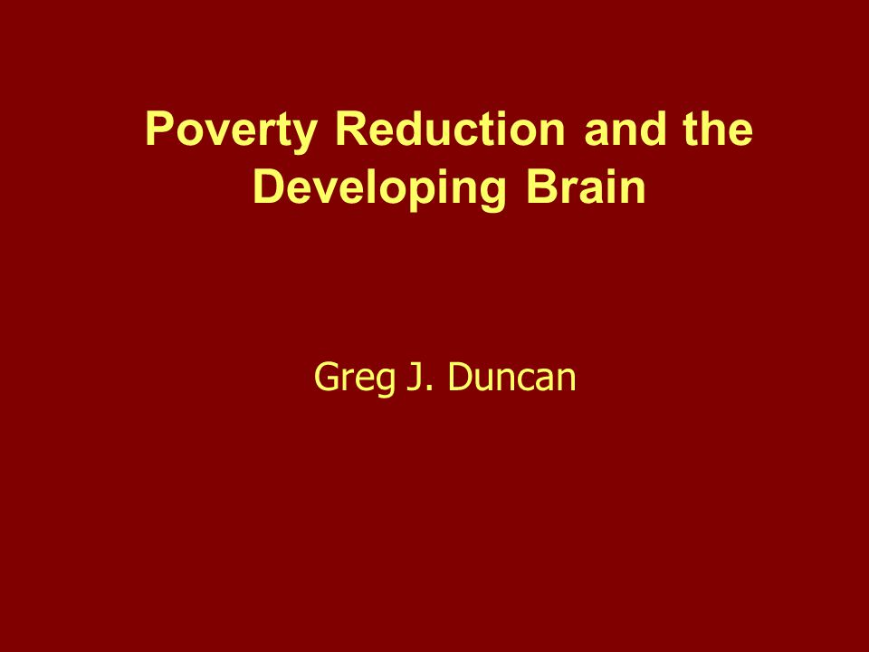 Poverty Reduction and the Developing Brain Greg J. Duncan