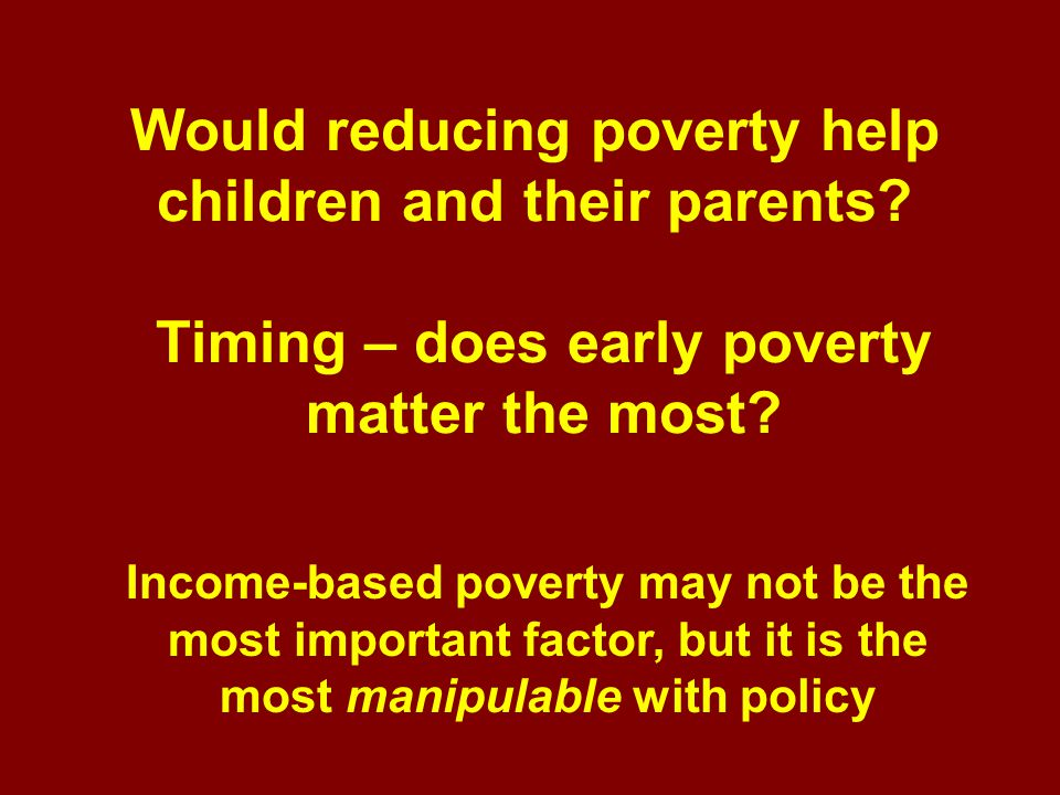 Would reducing poverty help children and their parents.