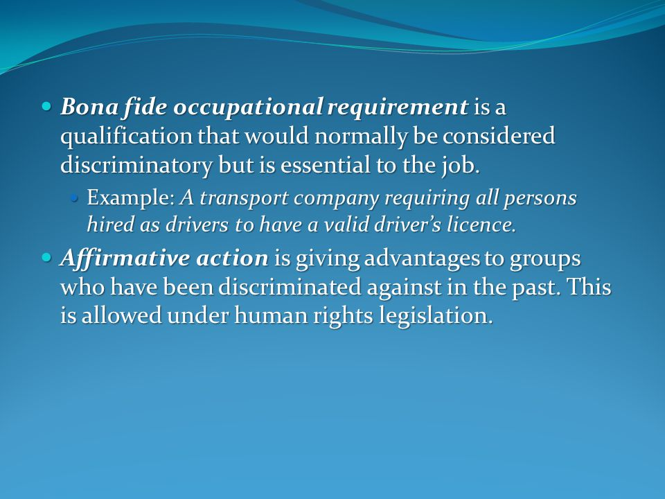 Bona fide occupational requirement is a qualification that would normally be considered discriminatory but is essential to the job.