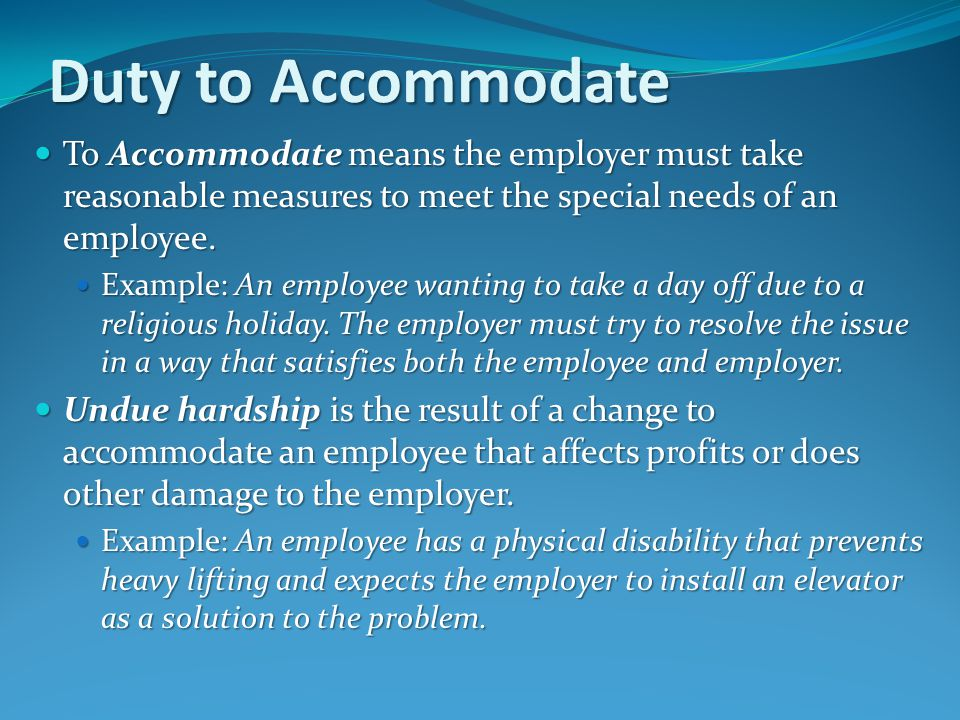 Duty to Accommodate To Accommodate means the employer must take reasonable measures to meet the special needs of an employee.