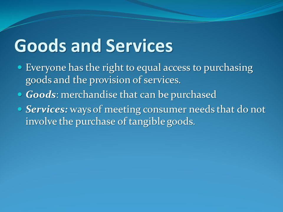 Goods and Services Everyone has the right to equal access to purchasing goods and the provision of services.