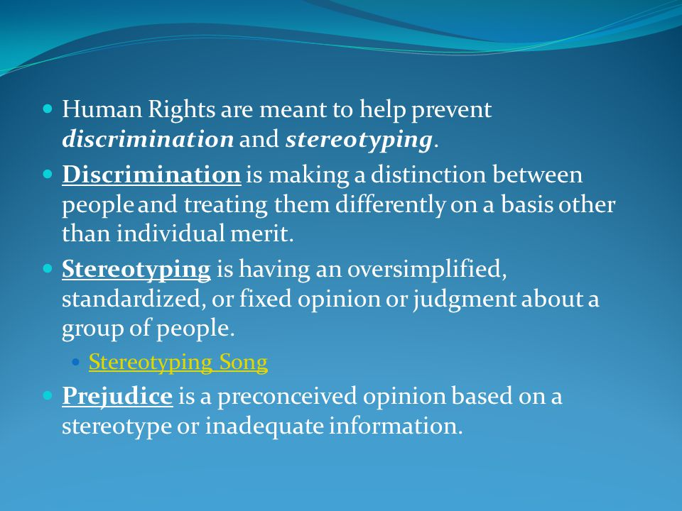 Human Rights are meant to help prevent discrimination and stereotyping.