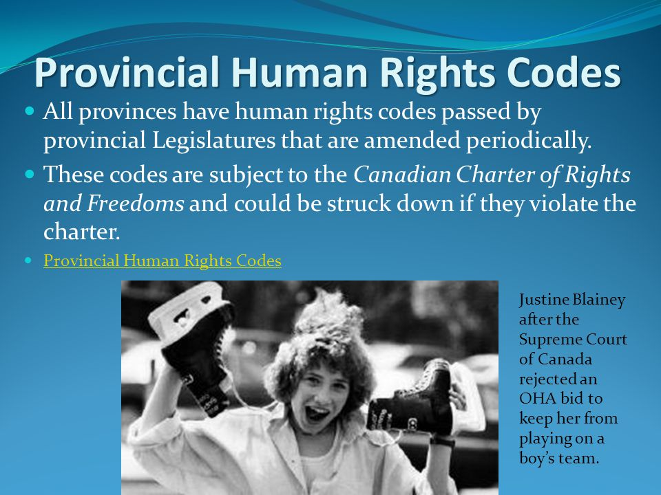 Provincial Human Rights Codes All provinces have human rights codes passed by provincial Legislatures that are amended periodically.
