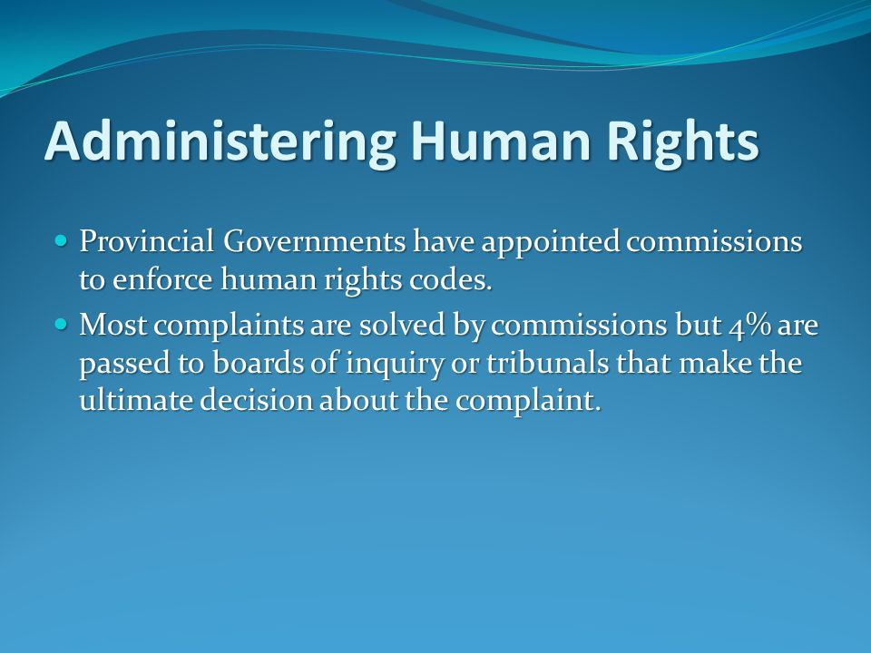 Administering Human Rights Provincial Governments have appointed commissions to enforce human rights codes.