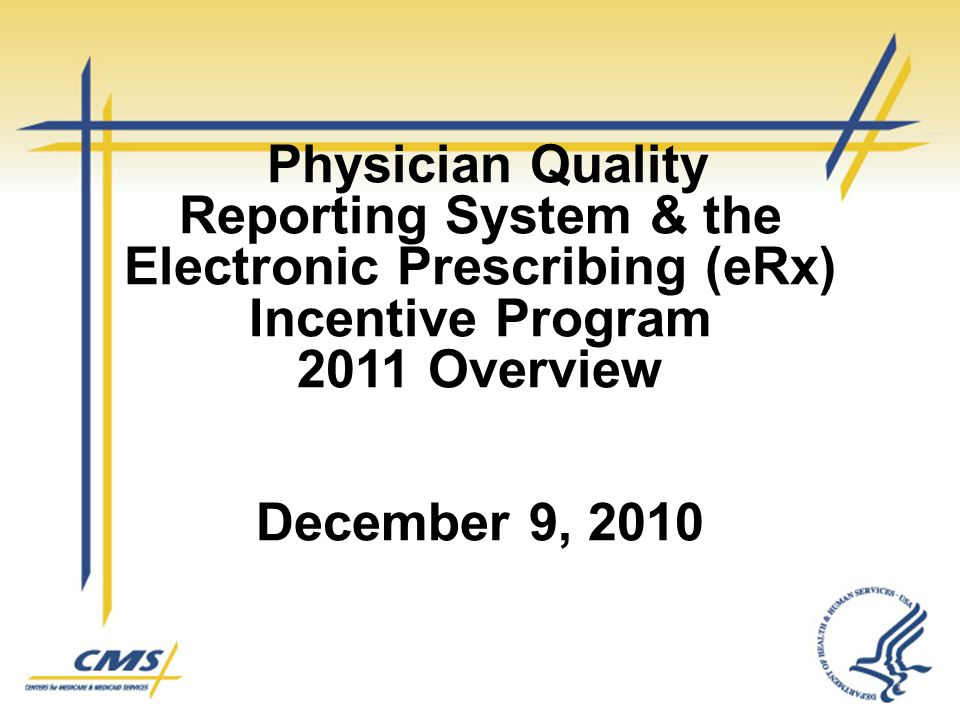 Physician Quality Reporting System & the Electronic Prescribing (eRx) Incentive Program 2011 Overview December 9, 2010 1