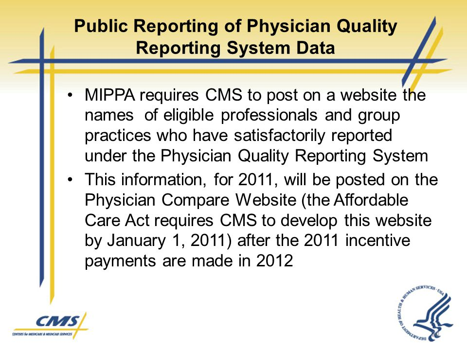 Public Reporting of Physician Quality Reporting System Data MIPPA requires CMS to post on a website the names of eligible professionals and group practices who have satisfactorily reported under the Physician Quality Reporting System This information, for 2011, will be posted on the Physician Compare Website (the Affordable Care Act requires CMS to develop this website by January 1, 2011) after the 2011 incentive payments are made in 2012 20