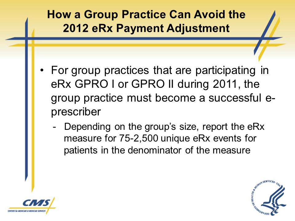 How a Group Practice Can Avoid the 2012 eRx Payment Adjustment For group practices that are participating in eRx GPRO I or GPRO II during 2011, the group practice must become a successful e- prescriber - Depending on the group's size, report the eRx measure for 75-2,500 unique eRx events for patients in the denominator of the measure 29