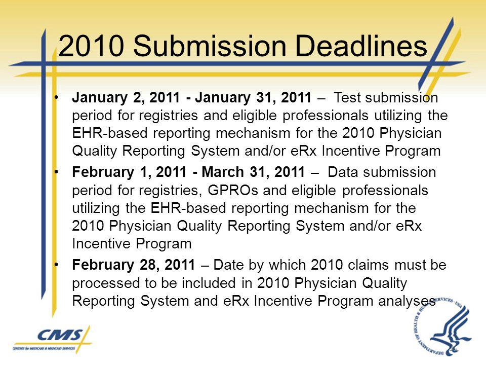 2010 Submission Deadlines January 2, 2011 - January 31, 2011 – Test submission period for registries and eligible professionals utilizing the EHR-based reporting mechanism for the 2010 Physician Quality Reporting System and/or eRx Incentive Program February 1, 2011 - March 31, 2011 – Data submission period for registries, GPROs and eligible professionals utilizing the EHR-based reporting mechanism for the 2010 Physician Quality Reporting System and/or eRx Incentive Program February 28, 2011 – Date by which 2010 claims must be processed to be included in 2010 Physician Quality Reporting System and eRx Incentive Program analyses 35