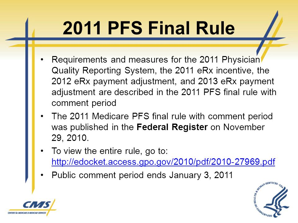 2011 PFS Final Rule Requirements and measures for the 2011 Physician Quality Reporting System, the 2011 eRx incentive, the 2012 eRx payment adjustment, and 2013 eRx payment adjustment are described in the 2011 PFS final rule with comment period The 2011 Medicare PFS final rule with comment period was published in the Federal Register on November 29, 2010.