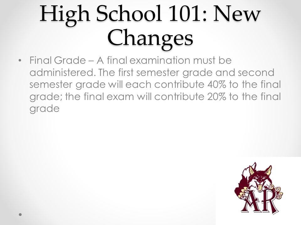 High School 101: New Changes Final Grade – A final examination must be administered. The first semester grade and second semester grade will each cont