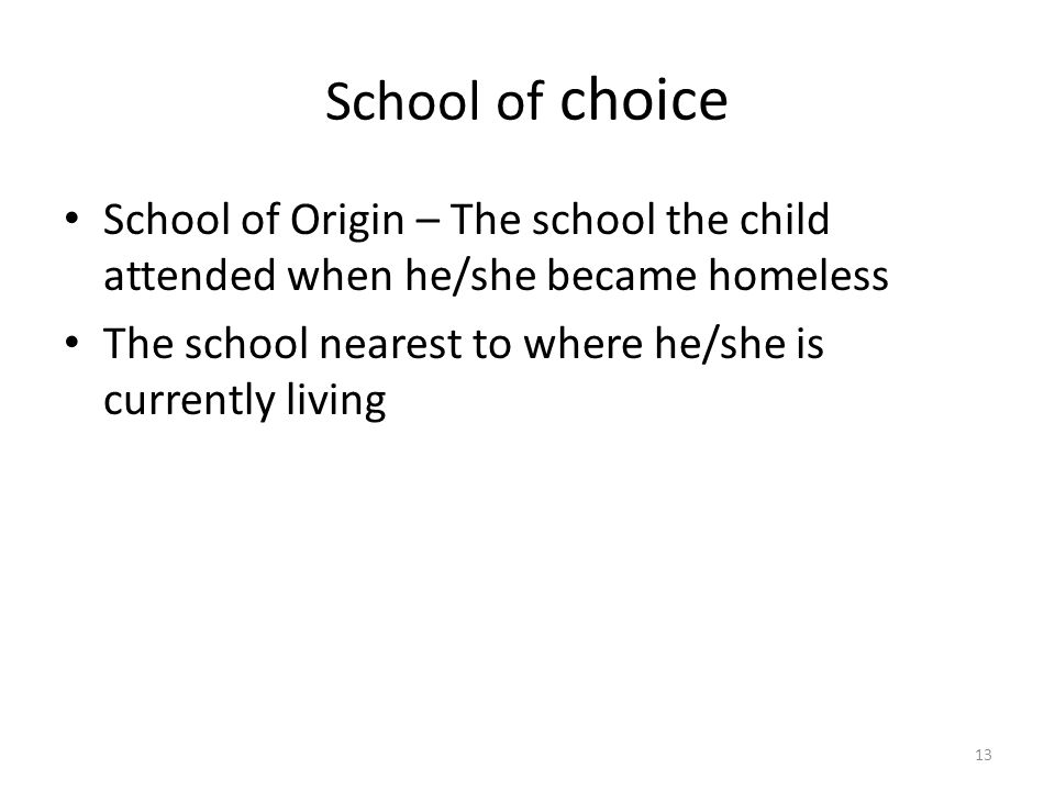 School of choice School of Origin – The school the child attended when he/she became homeless The school nearest to where he/she is currently living 13