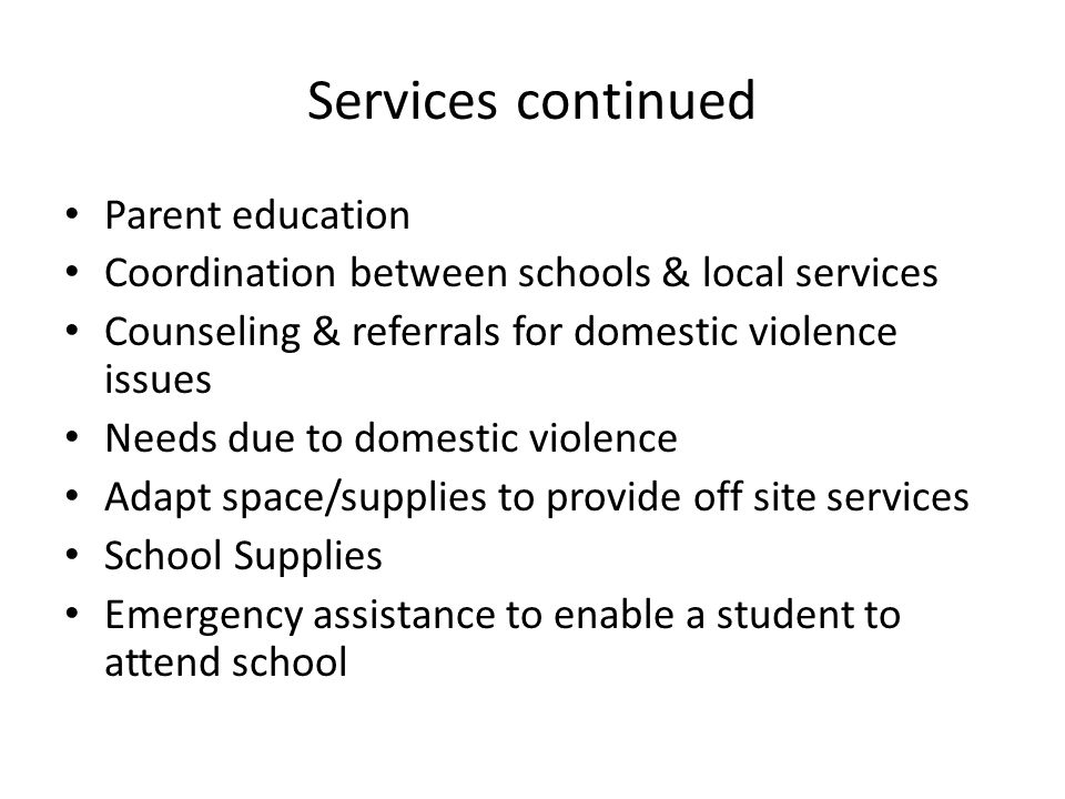 Services continued Parent education Coordination between schools & local services Counseling & referrals for domestic violence issues Needs due to domestic violence Adapt space/supplies to provide off site services School Supplies Emergency assistance to enable a student to attend school